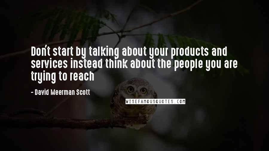 David Meerman Scott quotes: Don't start by talking about your products and services instead think about the people you are trying to reach