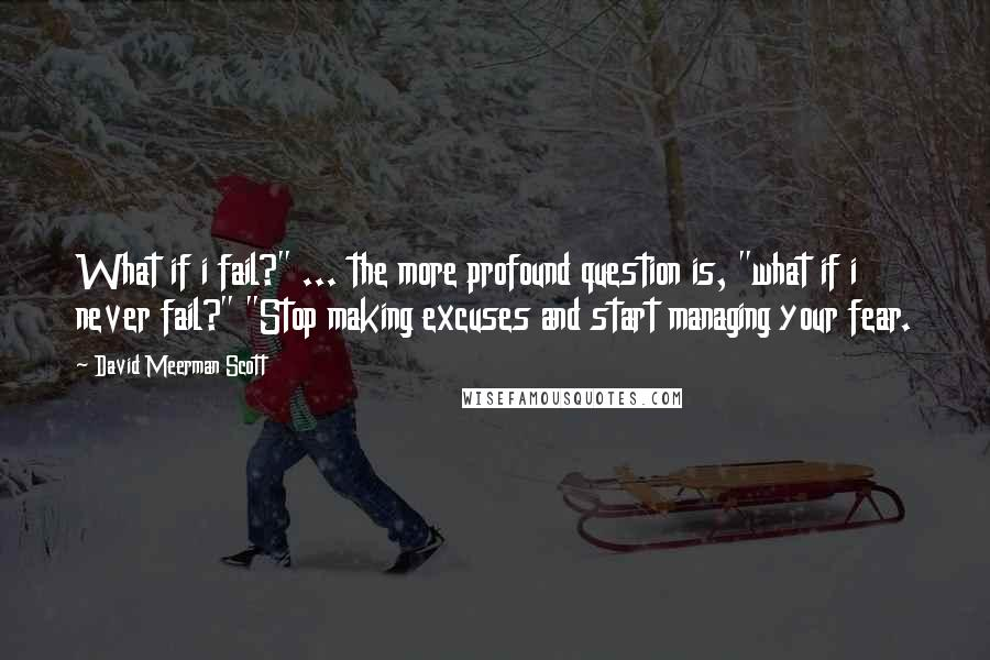 """David Meerman Scott quotes: What if i fail?"""" ... the more profound question is, """"what if i never fail?"""" """"Stop making excuses and start managing your fear."""