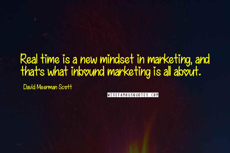 David Meerman Scott quotes: Real time is a new mindset in marketing, and that's what inbound marketing is all about.