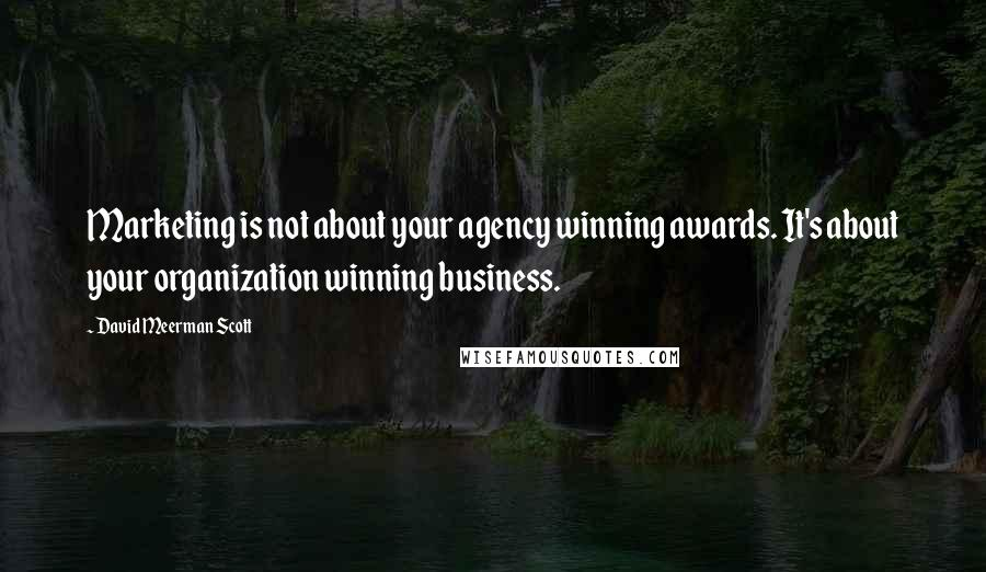 David Meerman Scott quotes: Marketing is not about your agency winning awards. It's about your organization winning business.