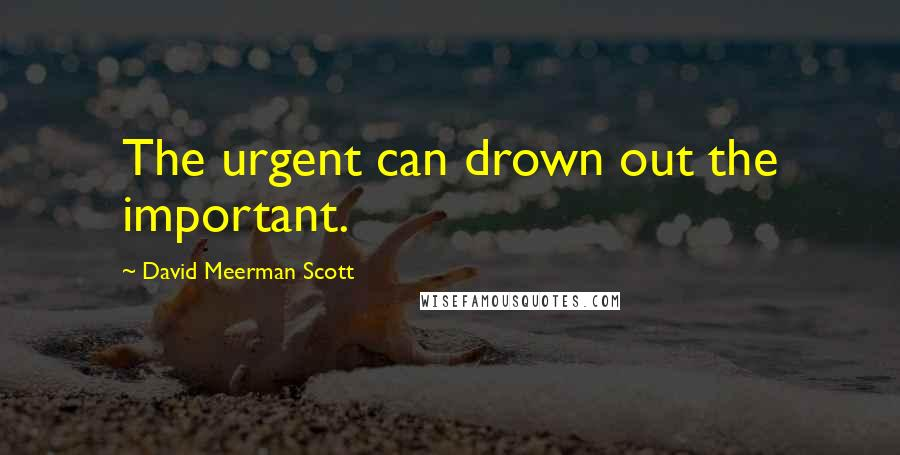 David Meerman Scott quotes: The urgent can drown out the important.