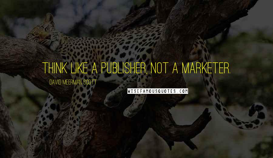 David Meerman Scott quotes: Think like a publisher, not a marketer.