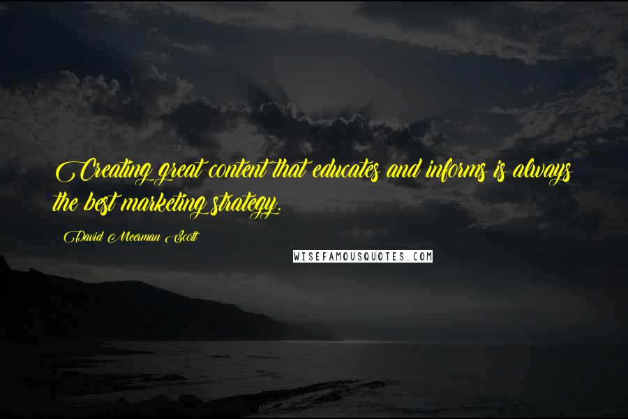 David Meerman Scott quotes: Creating great content that educates and informs is always the best marketing strategy.