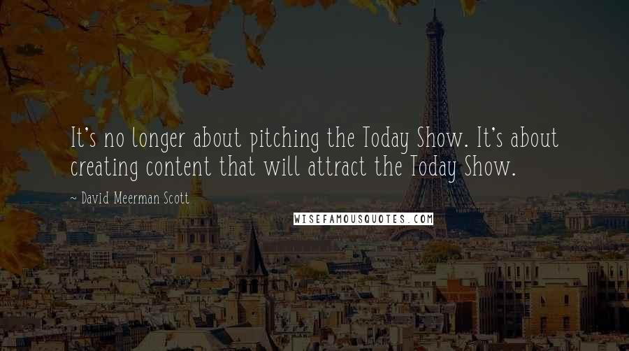 David Meerman Scott quotes: It's no longer about pitching the Today Show. It's about creating content that will attract the Today Show.