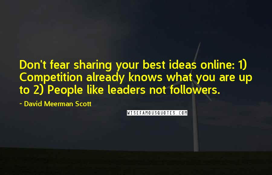 David Meerman Scott quotes: Don't fear sharing your best ideas online: 1) Competition already knows what you are up to 2) People like leaders not followers.