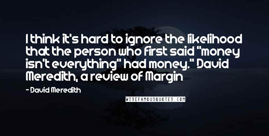 "David Meredith quotes: I think it's hard to ignore the likelihood that the person who first said ""money isn't everything"" had money."" David Meredith, a review of Margin"