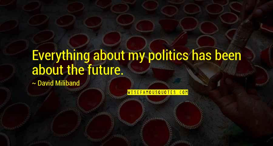 David Miliband Quotes By David Miliband: Everything about my politics has been about the