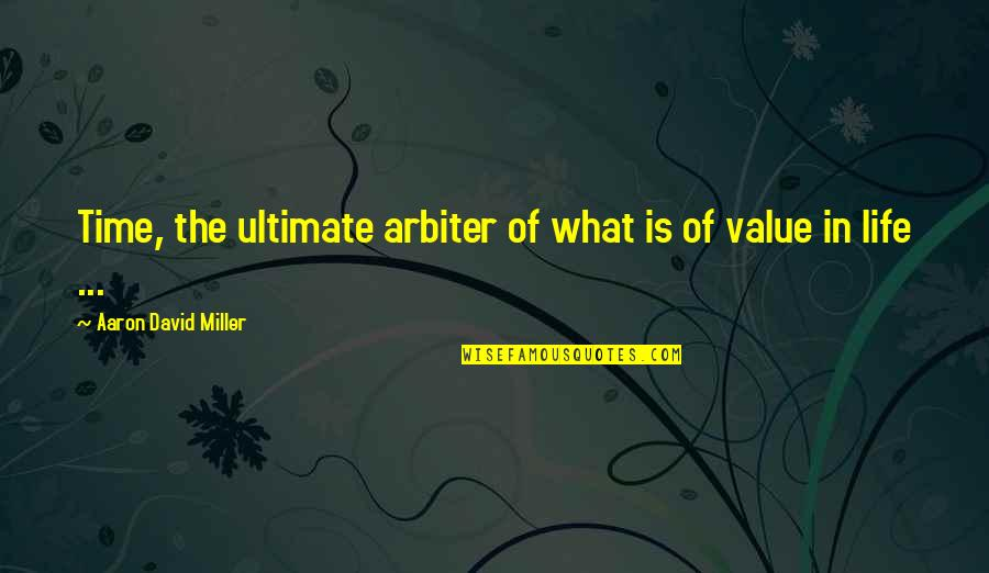 David Miller Quotes By Aaron David Miller: Time, the ultimate arbiter of what is of