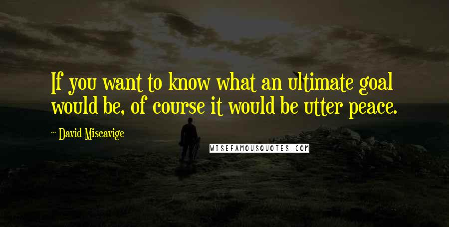 David Miscavige quotes: If you want to know what an ultimate goal would be, of course it would be utter peace.