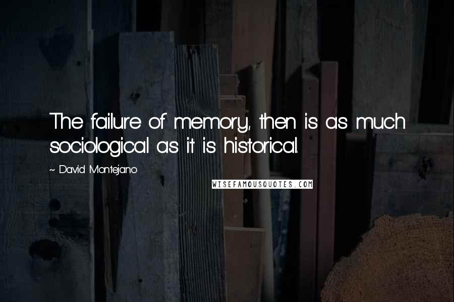 David Montejano quotes: The failure of memory, then is as much sociological as it is historical.