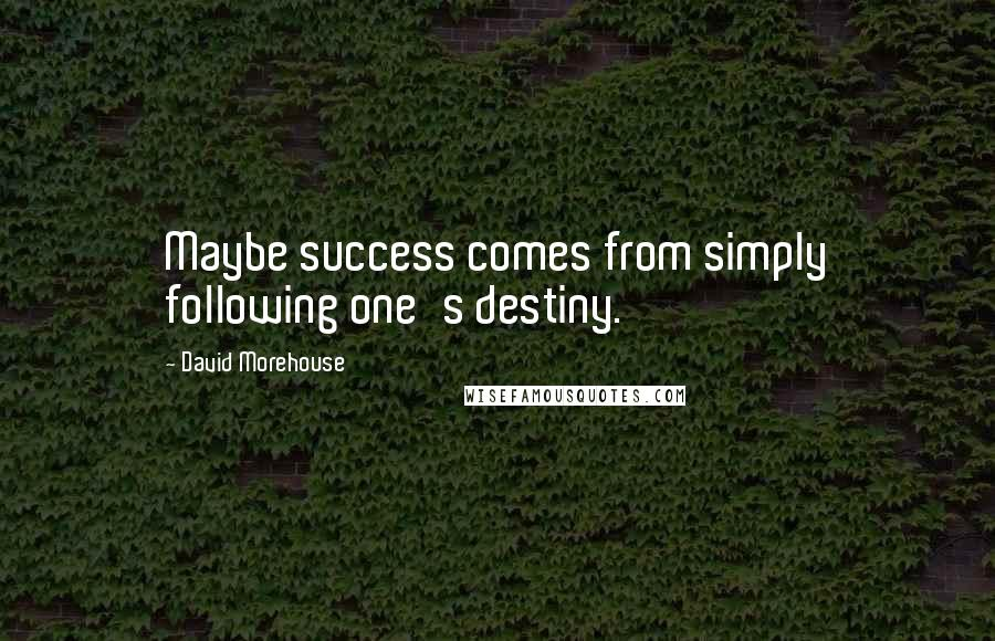 David Morehouse quotes: Maybe success comes from simply following one's destiny.