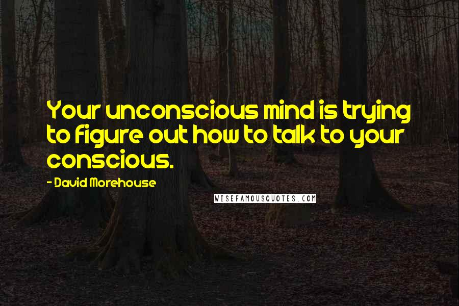 David Morehouse quotes: Your unconscious mind is trying to figure out how to talk to your conscious.