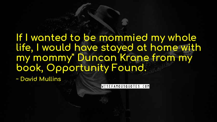 "David Mullins quotes: If I wanted to be mommied my whole life, I would have stayed at home with my mommy"" Duncan Krane from my book, Opportunity Found."