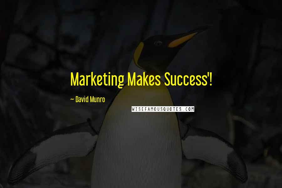 David Munro quotes: Marketing Makes Success'!