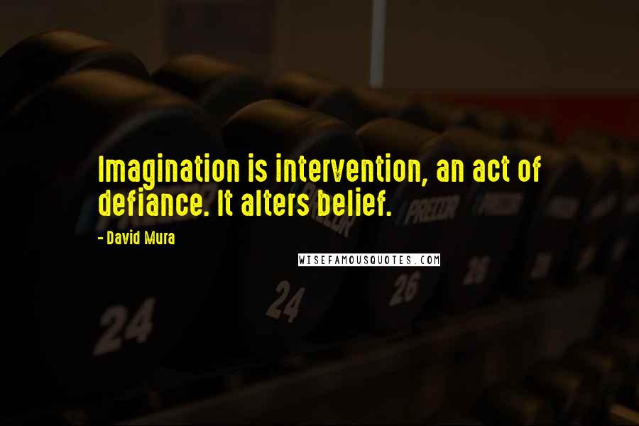 David Mura quotes: Imagination is intervention, an act of defiance. It alters belief.