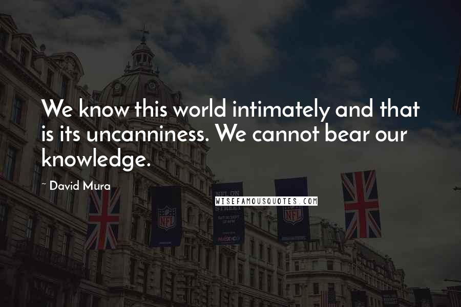 David Mura quotes: We know this world intimately and that is its uncanniness. We cannot bear our knowledge.