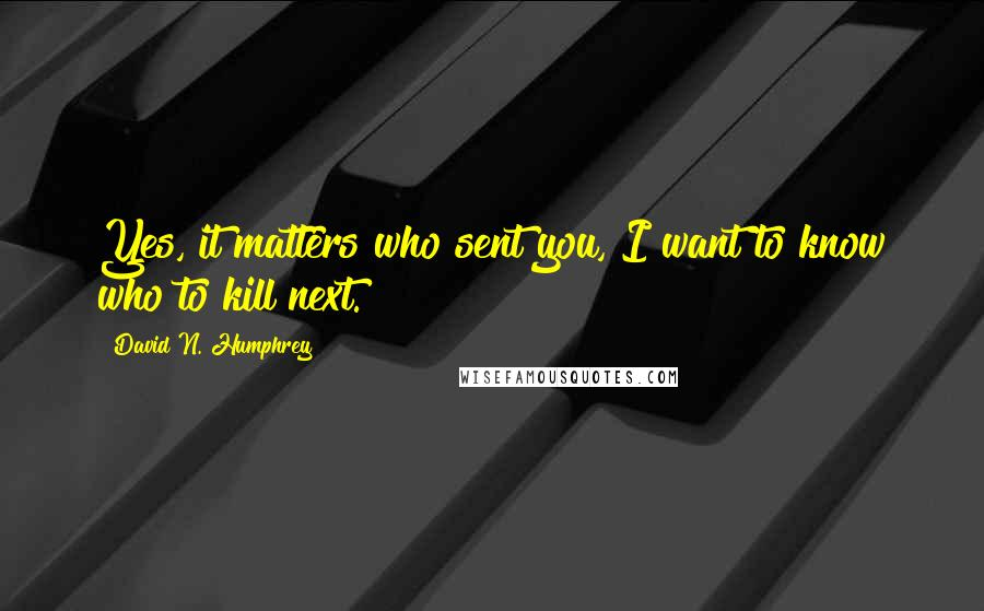 David N. Humphrey quotes: Yes, it matters who sent you, I want to know who to kill next.