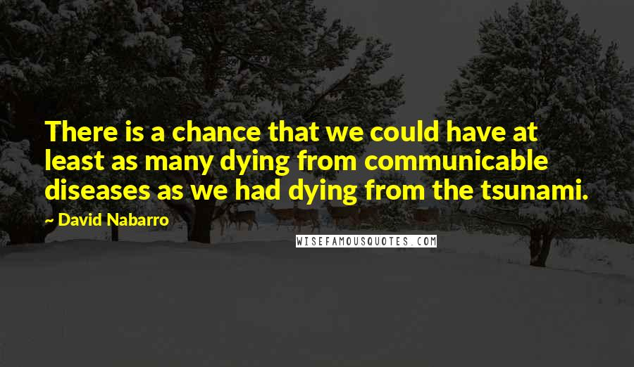 David Nabarro quotes: There is a chance that we could have at least as many dying from communicable diseases as we had dying from the tsunami.