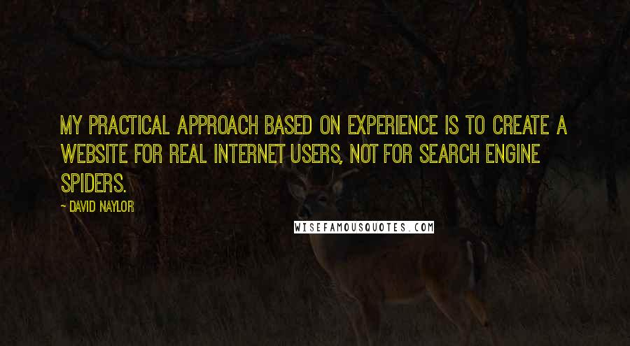 David Naylor quotes: My practical approach based on experience is to create a website for real Internet users, not for search engine spiders.
