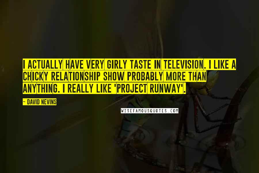 David Nevins quotes: I actually have very girly taste in television. I like a chicky relationship show probably more than anything. I really like 'Project Runway'.