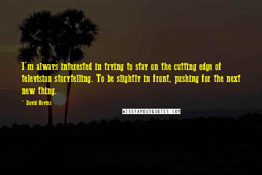 David Nevins quotes: I'm always interested in trying to stay on the cutting edge of television storytelling. To be slightly in front, pushing for the next new thing.