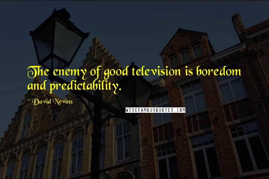 David Nevins quotes: The enemy of good television is boredom and predictability.