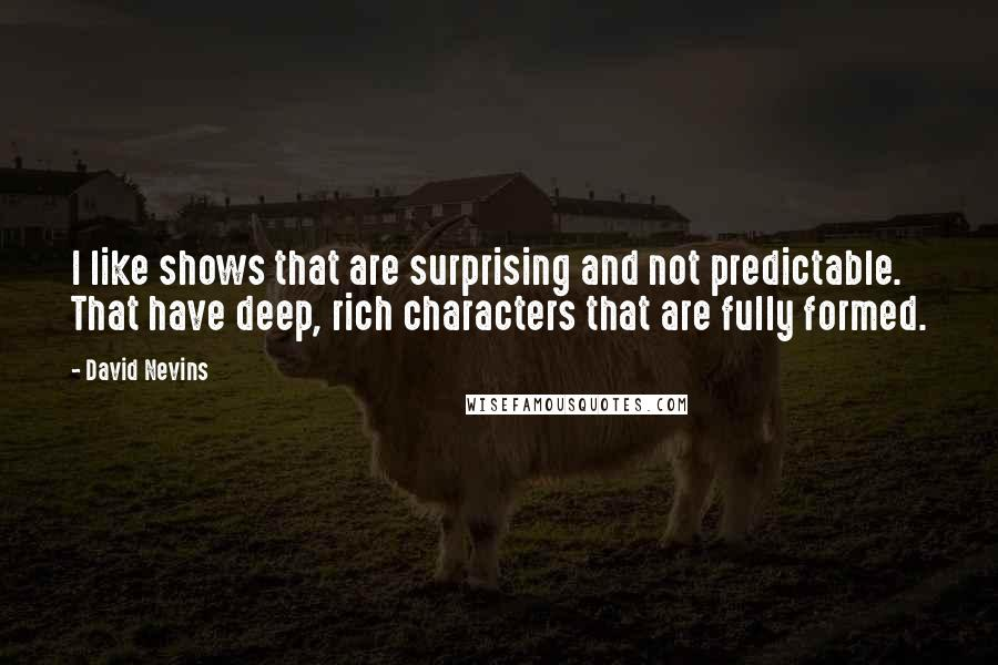 David Nevins quotes: I like shows that are surprising and not predictable. That have deep, rich characters that are fully formed.