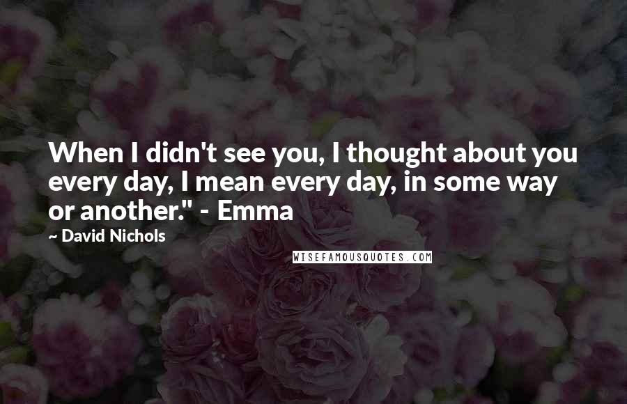 """David Nichols quotes: When I didn't see you, I thought about you every day, I mean every day, in some way or another."""" - Emma"""