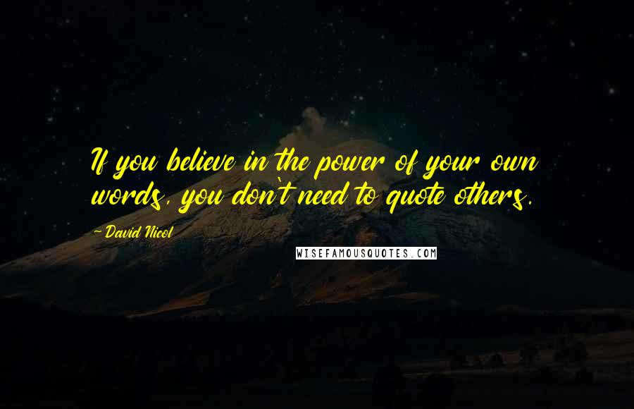 David Nicol quotes: If you believe in the power of your own words, you don't need to quote others.