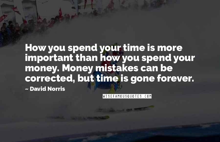 David Norris quotes: How you spend your time is more important than how you spend your money. Money mistakes can be corrected, but time is gone forever.