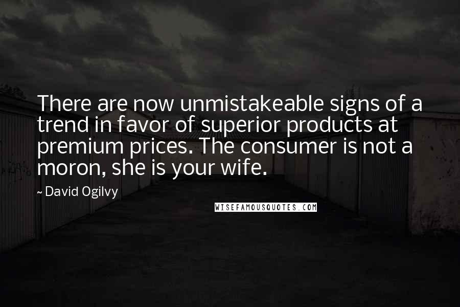 David Ogilvy quotes: There are now unmistakeable signs of a trend in favor of superior products at premium prices. The consumer is not a moron, she is your wife.