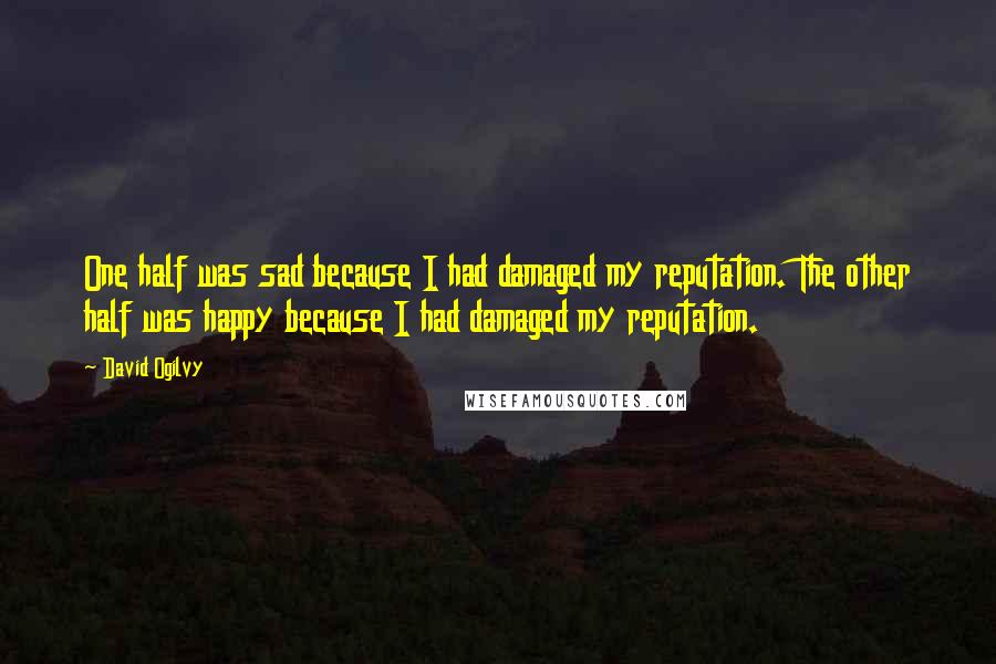 David Ogilvy quotes: One half was sad because I had damaged my reputation. The other half was happy because I had damaged my reputation.