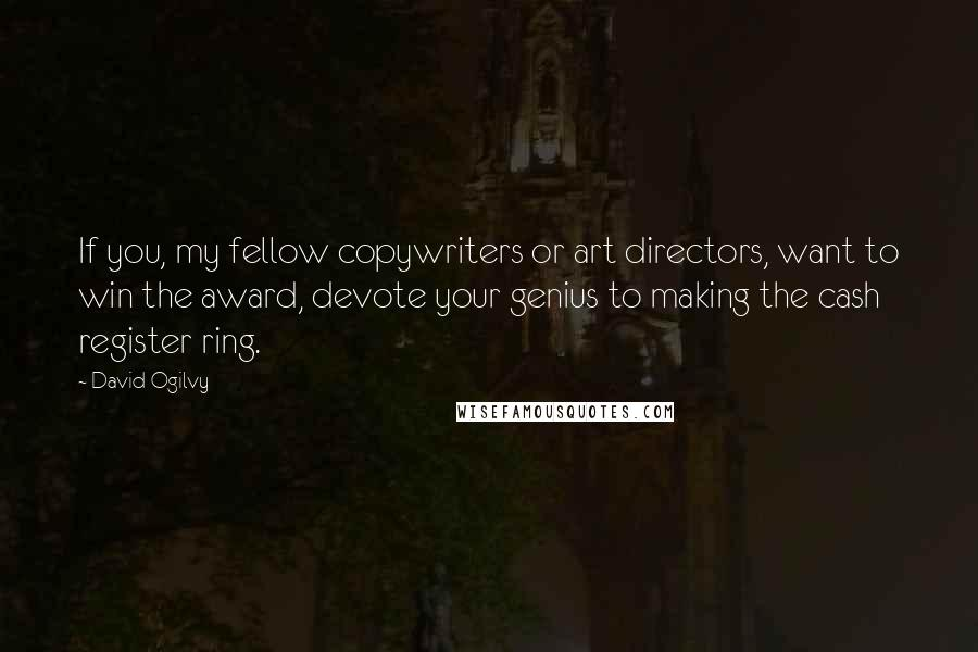 David Ogilvy quotes: If you, my fellow copywriters or art directors, want to win the award, devote your genius to making the cash register ring.