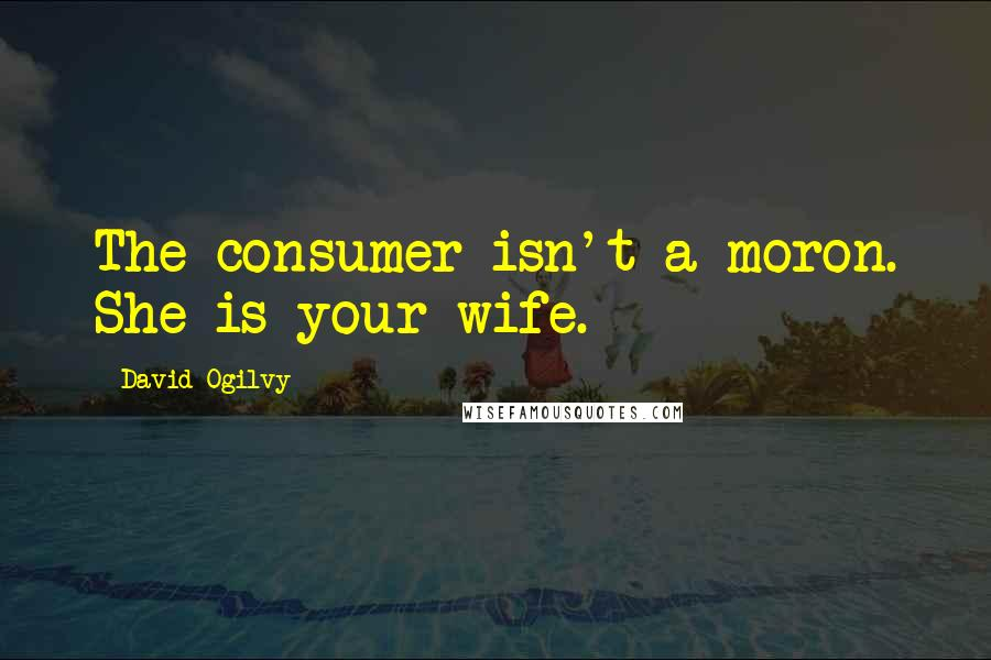 David Ogilvy quotes: The consumer isn't a moron. She is your wife.