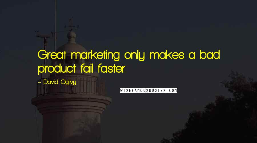 David Ogilvy quotes: Great marketing only makes a bad product fail faster.