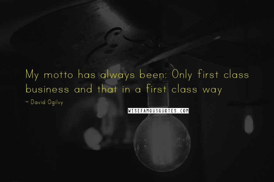 David Ogilvy quotes: My motto has always been: Only first class business and that in a first class way