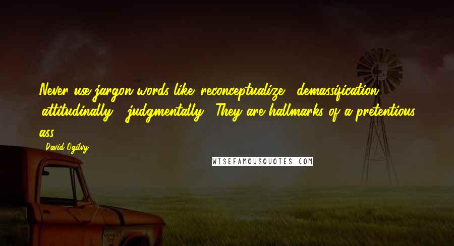 David Ogilvy quotes: Never use jargon words like 'reconceptualize', 'demassification', 'attitudinally', 'judgmentally'. They are hallmarks of a pretentious ass.