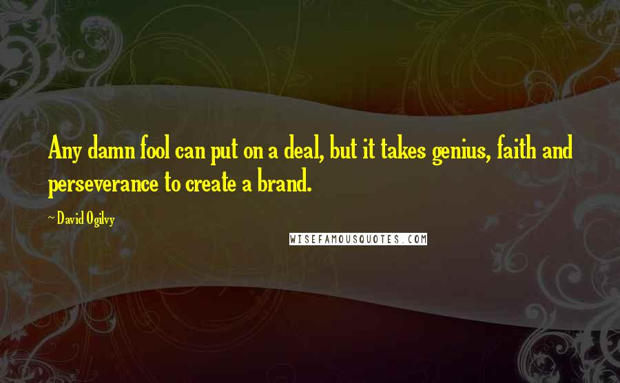 David Ogilvy quotes: Any damn fool can put on a deal, but it takes genius, faith and perseverance to create a brand.