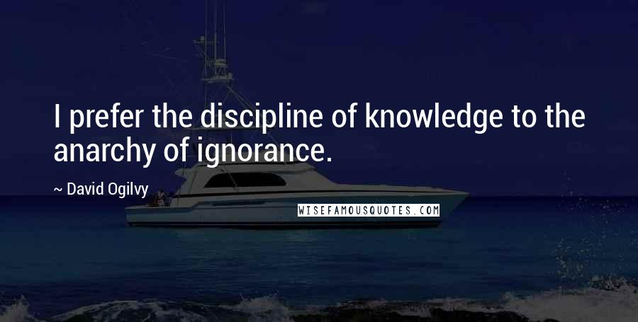 David Ogilvy quotes: I prefer the discipline of knowledge to the anarchy of ignorance.