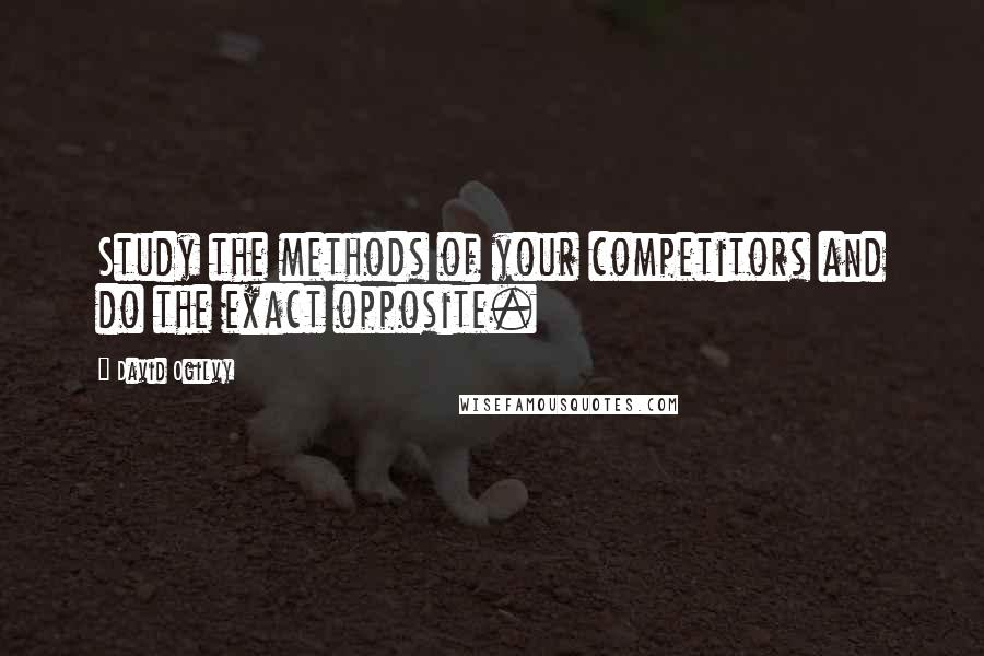 David Ogilvy quotes: Study the methods of your competitors and do the exact opposite.