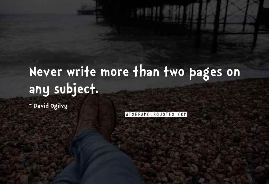 David Ogilvy quotes: Never write more than two pages on any subject.