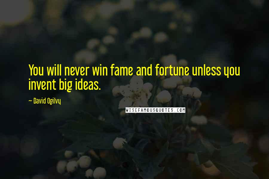 David Ogilvy quotes: You will never win fame and fortune unless you invent big ideas.