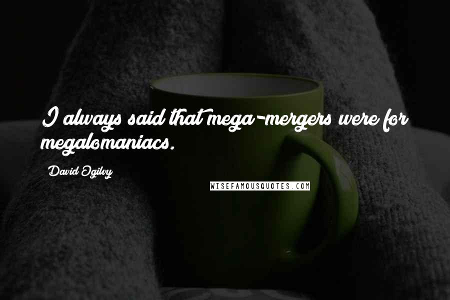 David Ogilvy quotes: I always said that mega-mergers were for megalomaniacs.