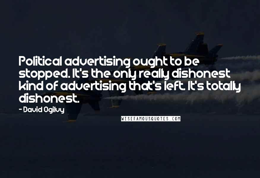 David Ogilvy quotes: Political advertising ought to be stopped. It's the only really dishonest kind of advertising that's left. It's totally dishonest.
