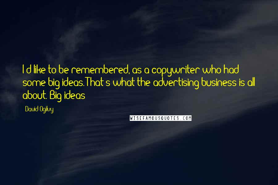 David Ogilvy quotes: I'd like to be remembered, as a copywriter who had some big ideas. That's what the advertising business is all about. Big ideas