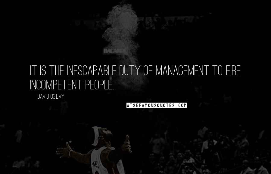 David Ogilvy quotes: It is the inescapable duty of management to fire incompetent people.
