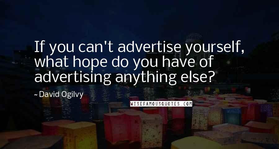 David Ogilvy quotes: If you can't advertise yourself, what hope do you have of advertising anything else?