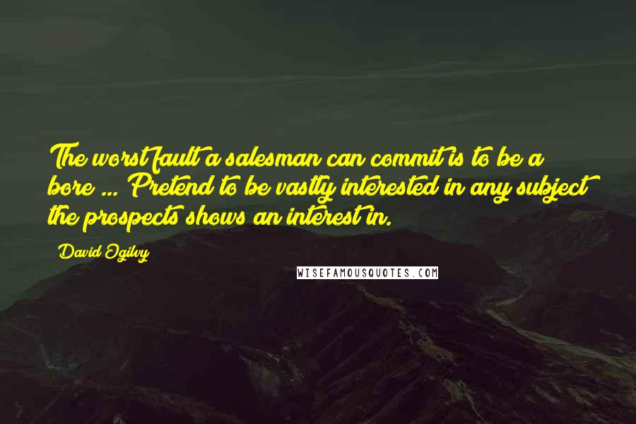 David Ogilvy quotes: The worst fault a salesman can commit is to be a bore ... Pretend to be vastly interested in any subject the prospects shows an interest in.