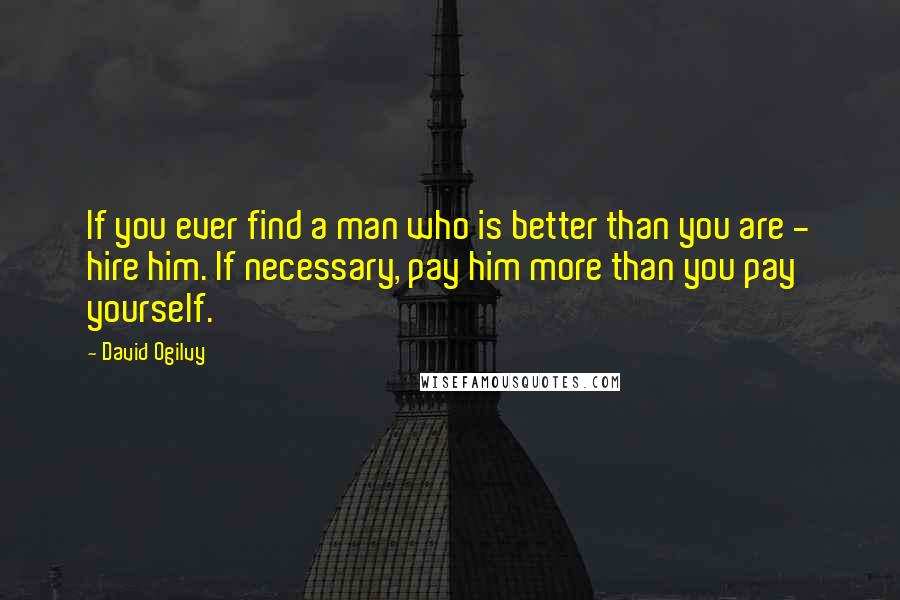David Ogilvy quotes: If you ever find a man who is better than you are - hire him. If necessary, pay him more than you pay yourself.