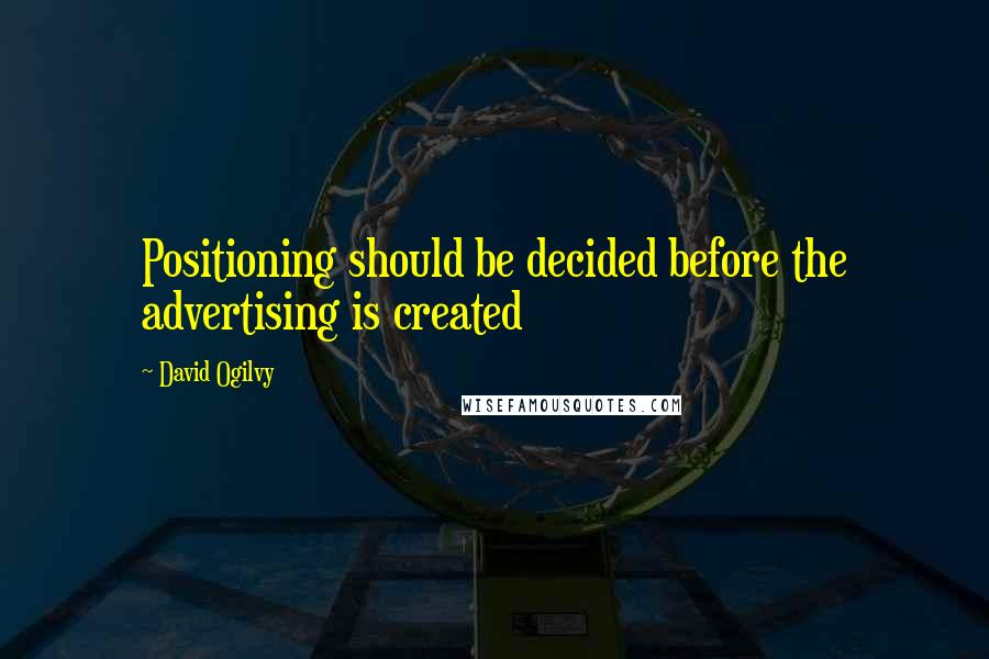 David Ogilvy quotes: Positioning should be decided before the advertising is created